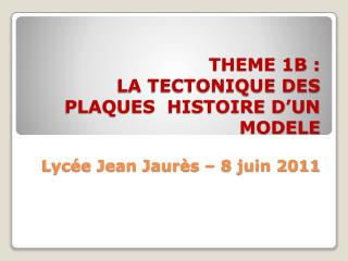 THEME 1B :  LA TECTONIQUE DES PLAQUES  HISTOIRE D'UN MODELE Lycée Jean Jaurès – 8 juin 2011