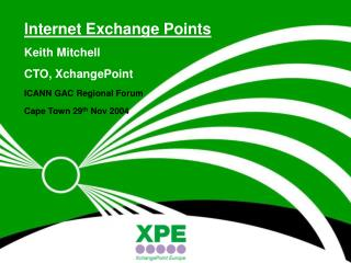 Internet Exchange Points Keith Mitchell CTO, XchangePoint ICANN GAC Regional Forum Cape Town 29th Nov 2004