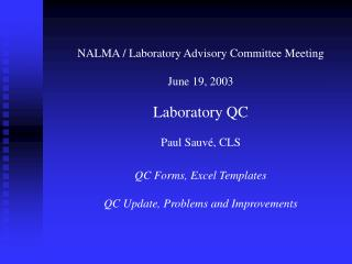 NALMA / Laboratory Advisory Committee Meeting June 19, 2003 Laboratory QC Paul Sauvé, CLS QC Forms, Excel Templates QC