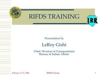 RIFDS TRAINING Presentation by  LeRoy Gishi Chief, Division of Transportation Bureau of Indian Affairs