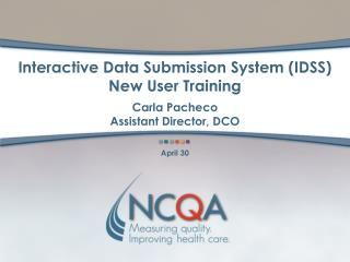 Interactive Data Submission System IDSS New User Training  Carla Pacheco Assistant Director, DCO