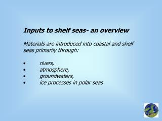 Inputs to shelf seas- an overview Materials are introduced into coastal and shelf seas primarily through: 	rivers,  	atm