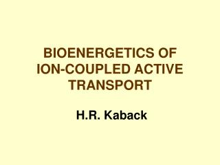 BIOENERGETICS OF                        ION-COUPLED ACTIVE TRANSPORT   H.R. Kaback