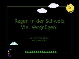 Regen in der Schweiz Viel Vergnügen! Musik: Peach Weber  mit Es schiffet…