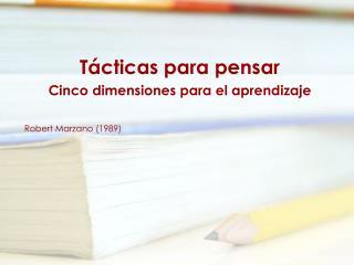 Tácticas para pensar Cinco dimensiones para el aprendizaje Robert Marzano (1989)