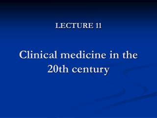 LECTURE 11 Clinical medicine in the 20th century