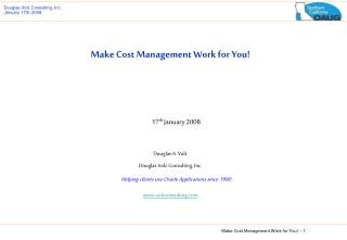Make Cost Management Work for You! 17 th  January 2008 Douglas A. Volz Douglas Volz Consulting, Inc. Helping clients use