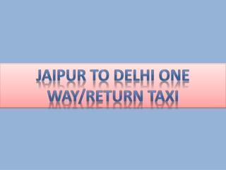 Jaipur to Delhi one way/Return taxi