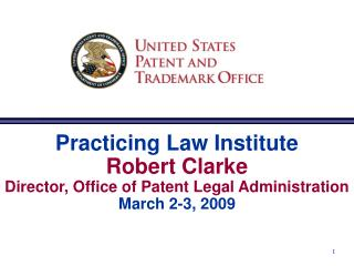Practicing Law Institute Robert Clarke Director, Office of Patent Legal Administration  March 2-3, 2009