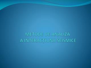 Metode de analiză  a interacţiunii seismice