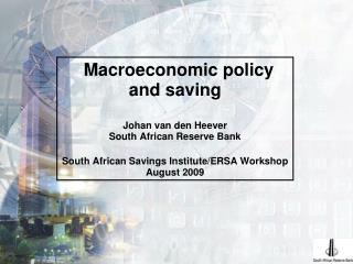 Macroeconomic policy and saving Johan van den Heever South African Reserve Bank South African Savings Institute/ERSA Wor
