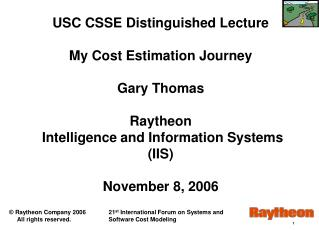 USC CSSE Distinguished Lecture My Cost Estimation Journey   Gary Thomas Raytheon  Intelligence and Information Systems (