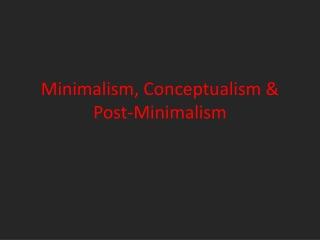 Minimalism, Conceptualism & Post-Minimalism
