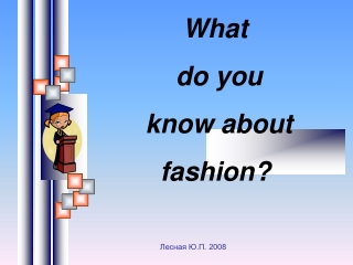 What do you know about fashion?