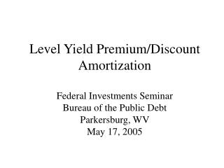 Level Yield Premium/Discount Amortization Federal Investments Seminar Bureau of the Public Debt Parkersburg, WV May 17,