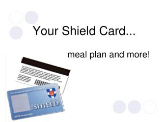 Your Shield Card... 			meal plan and more!