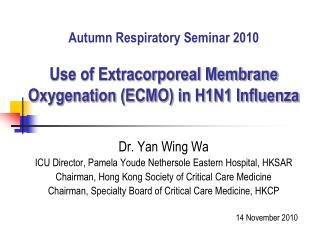 Autumn Respiratory Seminar 2010 Use of Extracorporeal Membrane Oxygenation (ECMO) in H1N1 Influenza