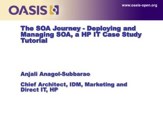 The SOA Journey - Deploying and Managing SOA, a HP IT Case Study Tutorial Anjali Anagol-Subbarao Chief Architect, IDM, M
