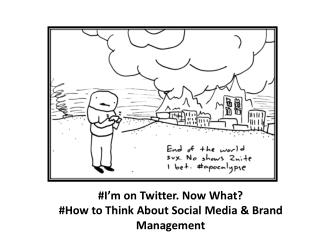 #I'm on Twitter. Now What? #How to Think About Social Media & Brand Management