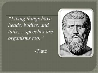 """Living things have heads, bodies, and tails…. speeches are organisms too."" 				-Plato"