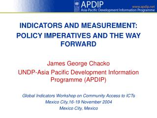 INDICATORS AND MEASUREMENT: POLICY IMPERATIVES AND THE WAY FORWARD  James George Chacko UNDP-Asia Pacific Development In