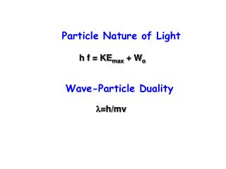Particle Nature of Light h f = KE max  + W o Wave-Particle Duality l =h/mv