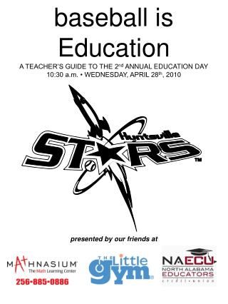baseball is Education A TEACHER'S GUIDE TO THE 2 nd  ANNUAL EDUCATION DAY 10:30 a.m. • WEDNESDAY, APRIL 28 th , 2010