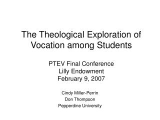 The Theological Exploration of Vocation among Students PTEV Final Conference  Lilly Endowment  February 9, 2007