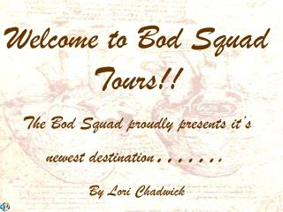 Welcome to Bod Squad Tours!! The Bod Squad proudly presents it's newest destination ……. By Lori Chadwick