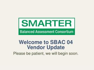 Welcome to SBAC 04 Vendor Update Please be patient, we will begin soon.