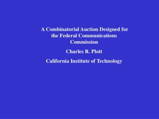 A Combinatorial Auction Designed for the Federal Communications CommissionCharles R. PlottCalifornia Institute of Techn