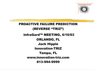 "PROACTIVE FAILURE PREDICTION (REVERSE ""TRIZ"") InfraGard™ MEETING, 6/10/03 ORLANDO, FL Jack Hipple Innovation-TRIZ"