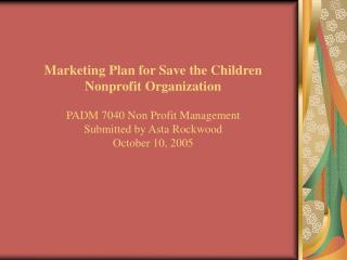 Marketing Plan for Save the Children  Nonprofit Organization PADM 7040 Non Profit Management Submitted by Asta Rockwood