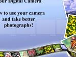 Your Digital Camera  How to use your camera and take better photographs