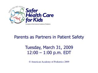 Parents as Partners in Patient Safety Tuesday, March 31, 2009 12:00 – 1:00 p.m. EDT © American Academy of Pediatrics 200