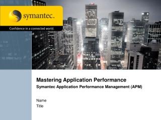 Mastering Application Performance Symantec Application Performance Management (APM)