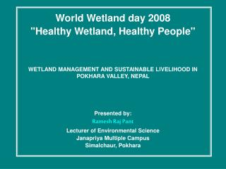 World Wetland day 2008 Healthy Wetland, Healthy People    WETLAND MANAGEMENT AND SUSTAINABLE LIVELIHOOD IN POKHARA VALLE