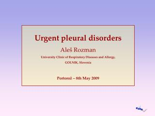 Urgent pleural disorders Ale  Rozman University Clinic of Respiratory Diseases and Allergy, GOLNIK, Slovenia  Portoro