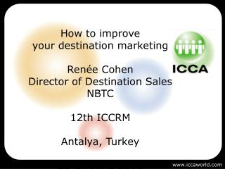 How to improve  your destination marketing Renée Cohen Director of Destination Sales NBTC 12th ICCRM Antalya, Turkey 22