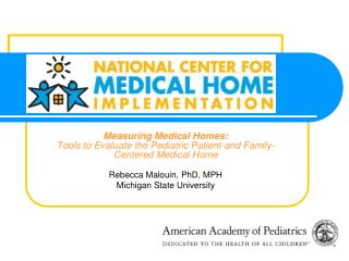 Measuring Medical Homes:  Tools to Evaluate the Pediatric Patient-and Family-Centered Medical Home Rebecca Malouin, PhD,