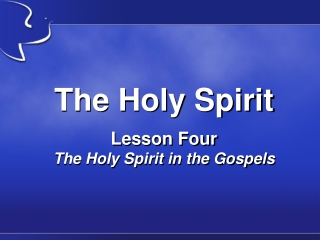 The Holy Spirit Lesson Four The Holy Spirit in the Gospels