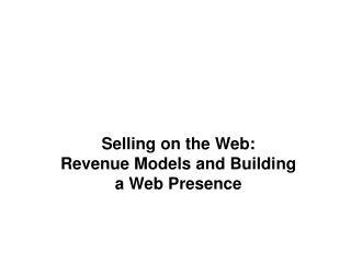 Selling on the Web:  Revenue Models and Building a Web Presence