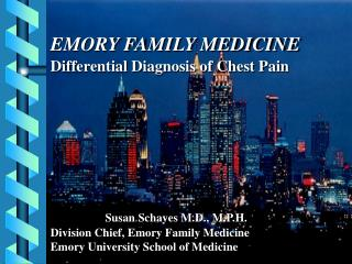 EMORY FAMILY MEDICINE Differential Diagnosis of Chest Pain Susan Schayes M.D., M.P.H. Division Chief, Emory  Family Medi