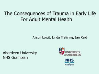 The Consequences of Trauma in Early Life  	     For Adult Mental Health 			Alison Lowit, Linda Treliving, Ian Reid Aberd