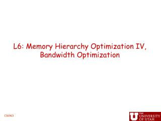 L6: Memory Hierarchy Optimization IV,  Bandwidth Optimization