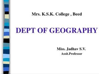 Mrs. K.S.K. College , Beed DEPT OF GEOGRAPHY Miss. Jadhav S.V. Assit.Professor