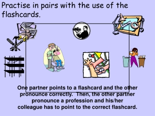 Practise in pairs with the use of the flashcards.