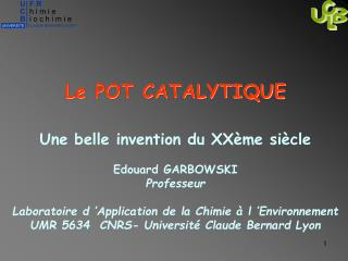 Le POT CATALYTIQUE  Une belle invention du XXème siècle Edouard GARBOWSKI Professeur Laboratoire d 'Application de