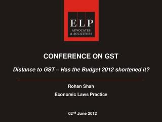 CONFERENCE ON GST Distance to GST – Has the Budget 2012 shortened it? Rohan Shah Economic Laws Practice