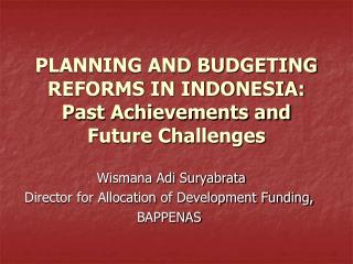 PLANNING AND BUDGETING REFORMS IN INDONESIA: Past Achievements and Future Challenges